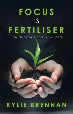 Focus is fertiliser  how to grow a positive mindset
