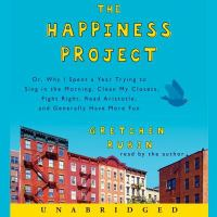 The Happiness Project, Or, Why I Spent A Year Trying to Sing in the Morning, Clean My Closets, Fight Right, Read Aristotle, and Generally Have More Fun