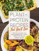 Plant-protein Recipes That Youll Love : Enjoy the Goodness and Deliciousness of 150+ Healthy Plant-protein Recipes!