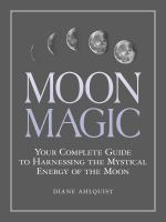 Moon Magic : Your Complete Guide to Harnessing the Mystical Energy of the Moon