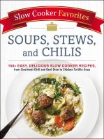 Soups, stews, and chilis : 150+ easy, delicious slow cooker recipes, from Cincinnati chili and beef stew to chicken tortilla soup.