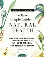 The simple guide to natural health : from apple cider vinegar tonics to coconut oil body balm, 150+ home remedies for health and healing