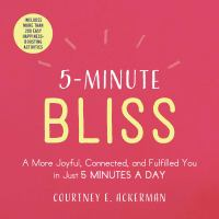 5-Minute Bliss : A More Joyful, Connected, and Fulfilled You in Just 5 Minutes a Day.