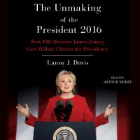 Unmaking of the President 2016 : How FBI Director James Comey Cost Hillary Clinton the Presidency