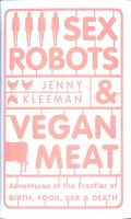SEX ROBOTS AND VEGAN MEAT : ADVENTURES AT THE FRONTIER OF BIRTH, FOOD, SEX AND DEATH