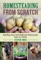 Homesteading from scratch : building your self-sufficient homestead, start to finish