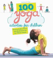 100 yoga activities for children : easy-to-follow poses and meditation for the whole family