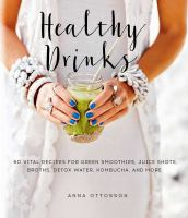 Healthy Drinks: 60 Vital Recipes for Green Smoothies, Broths, Detox Water