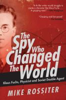 The Spy Who Changed the World : Klaus Fuchs, Physicist and Soviet Double Agent