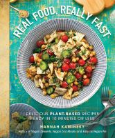 Real food, really fast : delicious plant-based recipes ready in 10 minutes or less