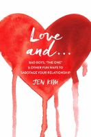 LOVE AND ... : BAD BOYS, THE ONE, AND OTHER FUN WAYS TO SABOTAGE YOUR RELATIONSHIP