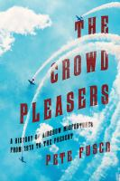 The Crowd Pleasers : A History of Airshow Performers From 1903 to the Present