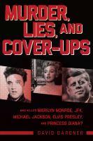 Murder, lies, and cover-ups : who killed Marilyn Monroe, JFK, Michael Jackson, Elvis Presley, and Princess Diana?