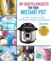 Cover image for DIY crafts & projects for your Instant Pot : lip balm, tie-dye, candles, and dozens of other amazing ideas!