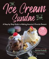 The ice cream sundae book : a step-by-step guide to making America's favorite dessert