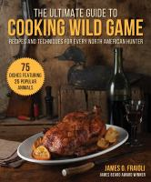 The ultimate guide to cooking wild game : recipes and techniques for every North American hunter