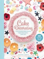 Creative cake decorating : a step-by-step guide to baking & decorating gorgeous cakes, cupcakes, cookies & more