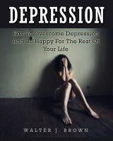 Depression: How to Overcome Depression and Be Happy for the Rest of your Life