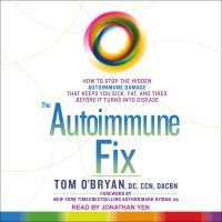 The Autoimmune Fix : How to Stop the Hidden Autoimmune Damage That Keeps You Sick, Fat, and Tired Before It Turns Into Disease