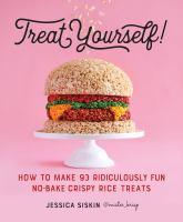 Treat Yourself! : How to Make 93 Ridiculously Fun No-Bake Crispy Rice Treats