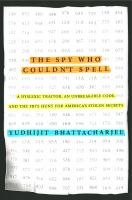 The Spy Who Couldn't Spell : A Dyslexic Traitor, An Unbreakable Code, and the Fbi's Hunt for America's Stolen Secrets