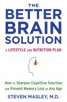 The Better Brain Solution : How to Start Now at Any Age to Reverse and Prevent Insulin Resistance of the Brain, Sharpen Cognitive Function, and Avoid Memor