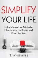 Simplify your life : living a stress free minimalist lifestyle with less clutter and more happiness