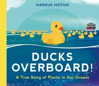Ducks Overboard!: A True Story Of Plastic In Our Oceans