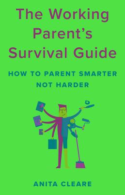 The working parents survival guide  how to parent smarter not harder