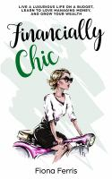 FINANCIALLY CHIC : LIVE A LUXURIOUS LIFE ON A BUDGET, LEARN TO LOVE MANAGING MONEY, AND GROW YOUR WEALTH