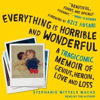 Everything is horrible and wonderful a tragicomic memoir of genius, heroin, love and loss