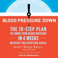 Blood Pressure Down : The 10-Step Plan to Lower Your Blood Pressure in 4 Weeks Without Prescription Drugs