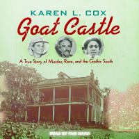Goat Castle : A True Story of Murder, Race, and the Gothic South