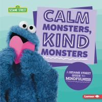 Calm monsters, kind monsters : a Sesame Street guide to mindfulness32 pages : chiefly color illustrations ; 26 cm.