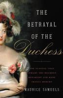 The betrayal of the Duchess : the scandal that unmade the Bourbon monarchy and made France modern