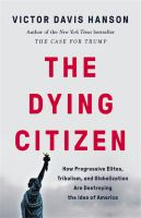 The Dying Citizen: How Progressive Elites, Tribalism, And Globalization Are Destroying The Idea Of America