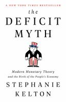 Deficit Myth : Modern Monetary Theory and the Birth of the People's Economy by Stephanie Kelton