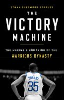 The Victory Machine : The Making and Unmaking of the Warriors Dynasty