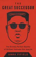 The great successor : the divinely perfect destiny of brilliant Comrade Kim Jong Un