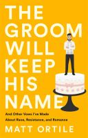 The groom will keep his name : and other vows I%27ve made about race, resistance, and romancevii, 322 pages ; 21 cm
