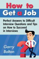 HOW TO GET A JOB : PERFECT ANSWERS TO DIFFICULT INTERVIEW QUESTIONS AND TIPS ON HOW TO SUCCEED IN INTERVIEWS