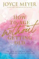 How to Age Without Getting Old : The Steps You Can Take Today to Stay Young for the Rest of Your Life.