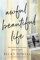 Awful beautiful life : when God shows up in the midst of tragedy