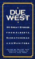 Due West: 30 Great Stories From Alberta, Saskatchewan And Manitoba