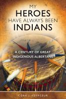 My heroes have always been Indians : a century of great Indigenous Albertans