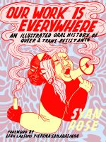 Our work is everywhere : an illustrated oral history of queer & trans resistance91 pages : chiefly color illustrations ; 31 cm