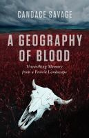 A geography of blood : unearthing memory from a prairie landscape