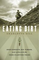 Eating dirt : deep forests, big timber, and life with the tree-planting tribe