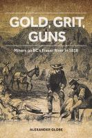 Gold, Grit, Guns : Miners on BC's Fraser River In 1858