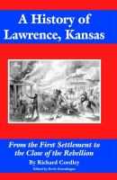 A History of Lawrence, Kansas From the First Settlement to the Close of the Rebellion